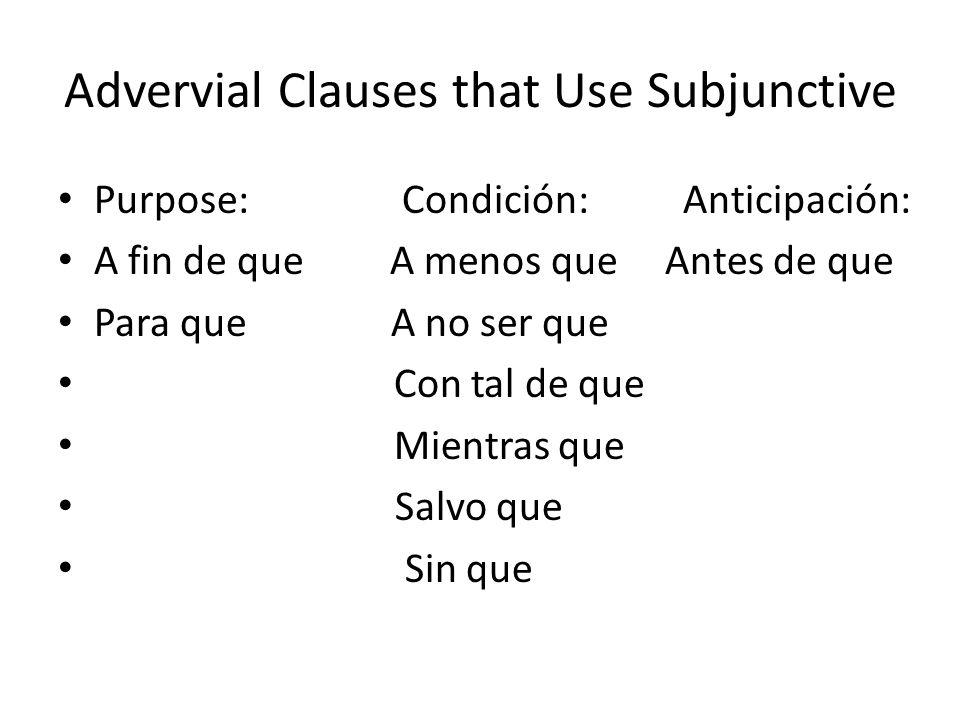 Advervial Clauses that Use Subjunctive Purpose: Condición: Anticipación: A fin de que A menos que Antes de que Para que A no ser que Con tal de que Mi