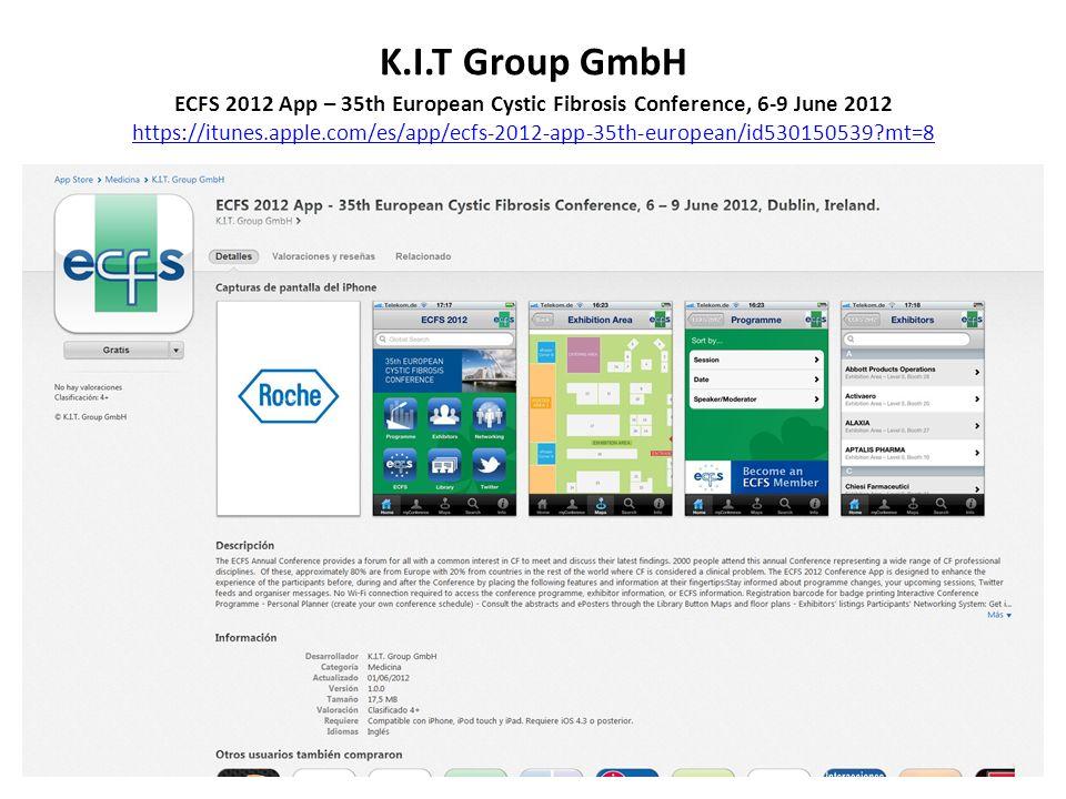 K.I.T Group GmbH ECFS 2012 App – 35th European Cystic Fibrosis Conference, 6-9 June 2012 https://itunes.apple.com/es/app/ecfs-2012-app-35th-european/id530150539?mt=8 https://itunes.apple.com/es/app/ecfs-2012-app-35th-european/id530150539?mt=8
