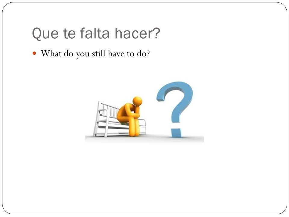 Que te falta hacer What do you still have to do
