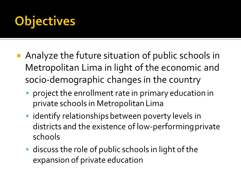 Analyze the future situation of public schools in Metropolitan Lima in light of the economic and socio-demographic changes in the country project the enrollment rate in primary education in private schools in Metropolitan Lima identify relationships between poverty levels in districts and the existence of low-performing private schools discuss the role of public schools in light of the expansion of private education