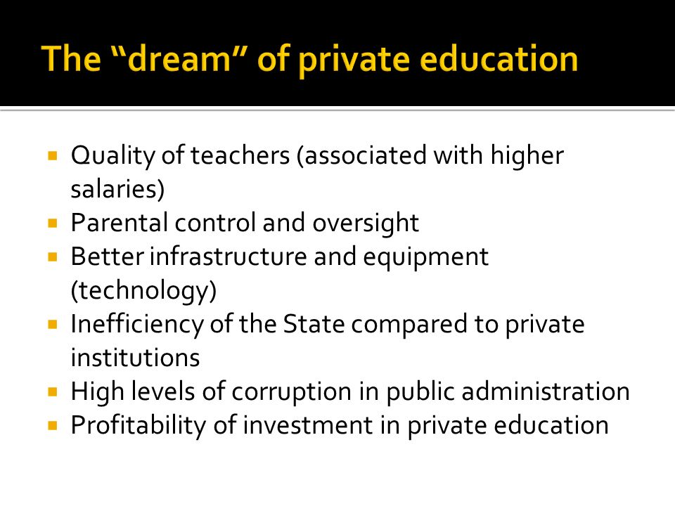 Quality of teachers (associated with higher salaries) Parental control and oversight Better infrastructure and equipment (technology) Inefficiency of the State compared to private institutions High levels of corruption in public administration Profitability of investment in private education