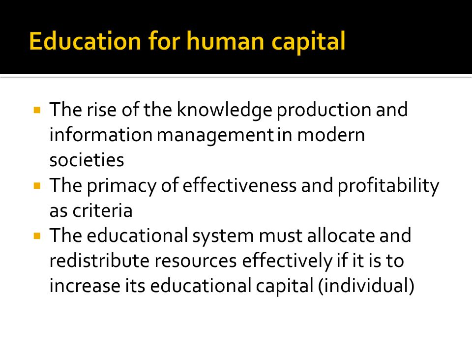 The rise of the knowledge production and information management in modern societies The primacy of effectiveness and profitability as criteria The educational system must allocate and redistribute resources effectively if it is to increase its educational capital (individual)
