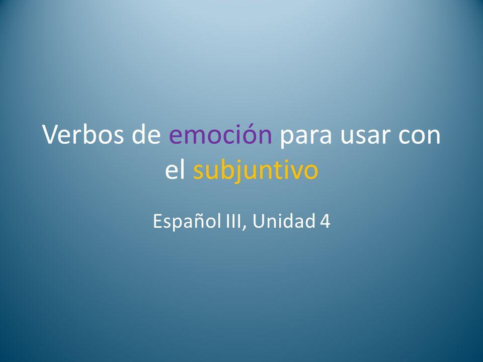 Verbos de emoción para usar con el subjuntivo Español III, Unidad 4
