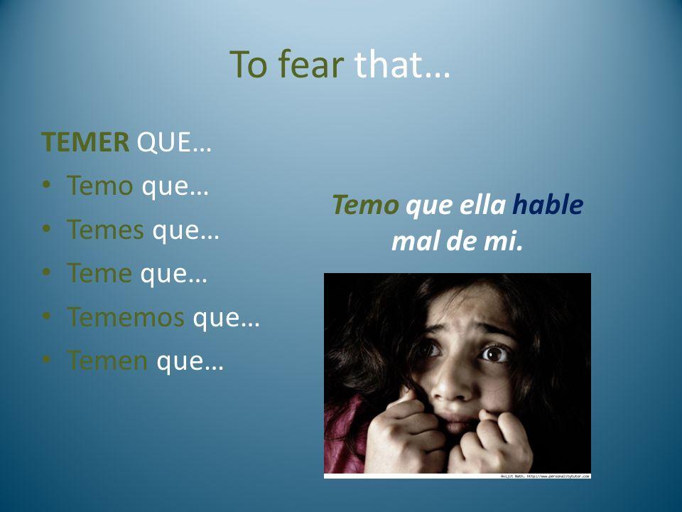 To fear that… TEMER QUE… Temo que… Temes que… Teme que… Tememos que… Temen que… Temo que ella hable mal de mi.