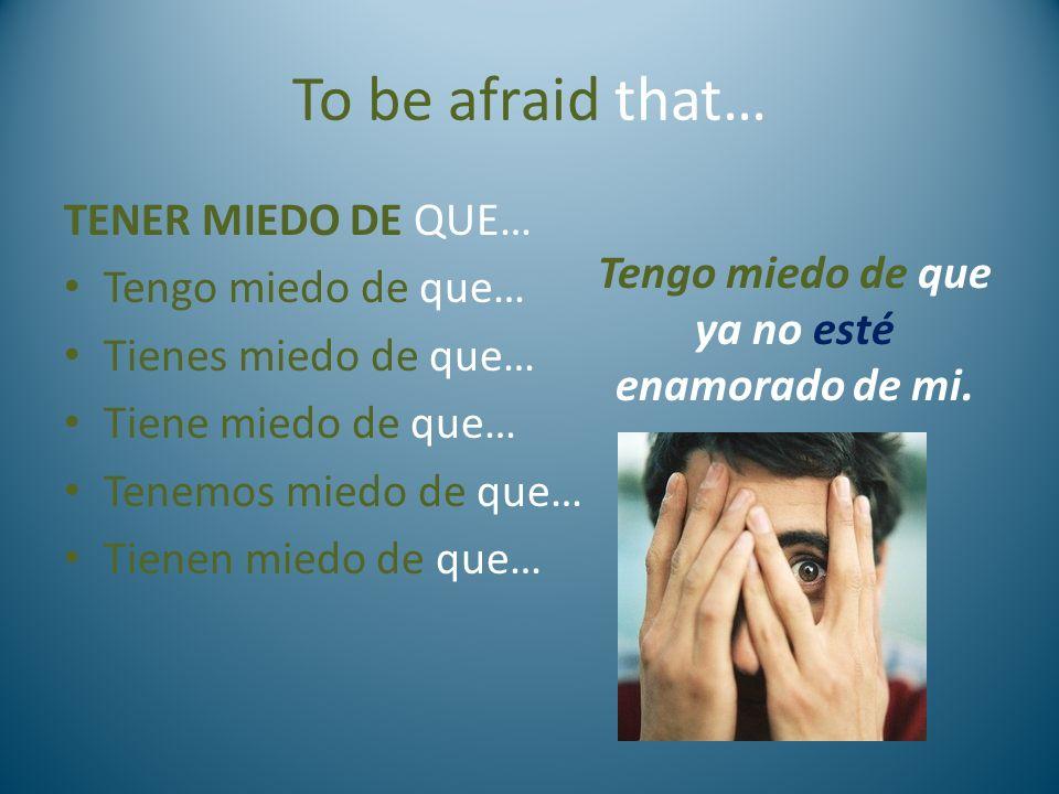 To be afraid that… TENER MIEDO DE QUE… Tengo miedo de que… Tienes miedo de que… Tiene miedo de que… Tenemos miedo de que… Tienen miedo de que… Tengo m