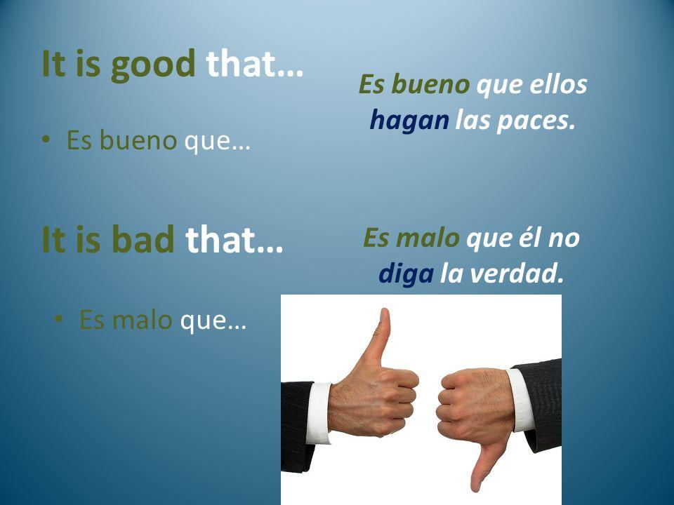 It is good that… Es bueno que… It is bad that… Es malo que… Es bueno que ellos hagan las paces. Es malo que él no diga la verdad.
