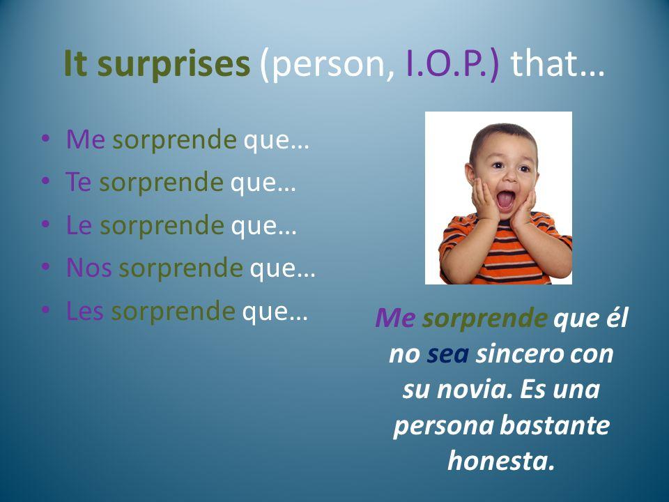It surprises (person, I.O.P.) that… Me sorprende que… Te sorprende que… Le sorprende que… Nos sorprende que… Les sorprende que… Me sorprende que él no