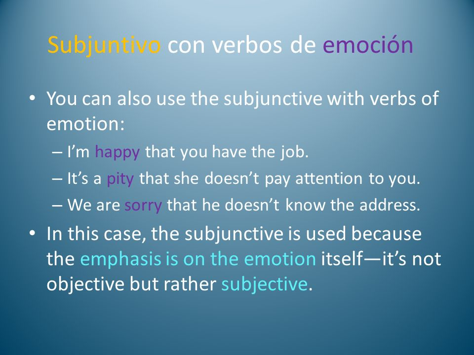 Subjuntivo con verbos de emoción You can also use the subjunctive with verbs of emotion: – Im happy that you have the job. – Its a pity that she doesn