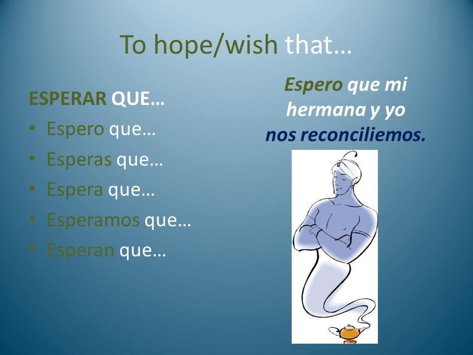 To hope/wish that… ESPERAR QUE… Espero que… Esperas que… Espera que… Esperamos que… Esperan que… Espero que mi hermana y yo nos reconciliemos.