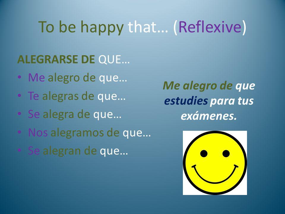 To be happy that… (Reflexive) ALEGRARSE DE QUE… Me alegro de que… Te alegras de que… Se alegra de que… Nos alegramos de que… Se alegran de que… Me ale