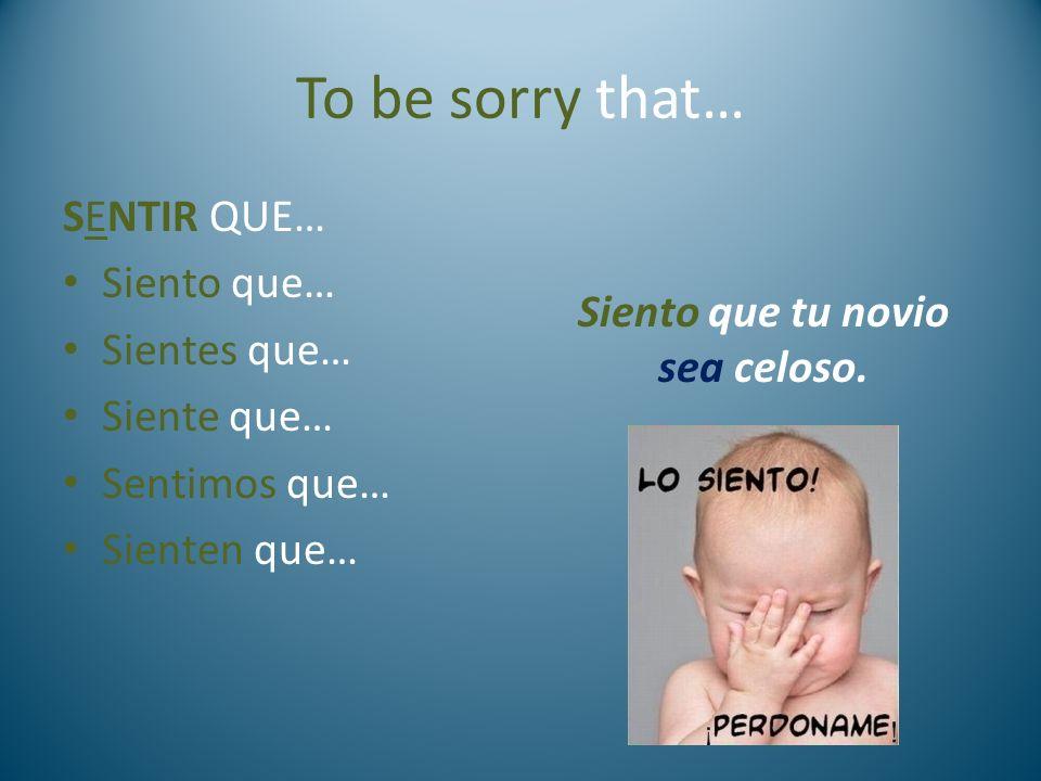 To be sorry that… SENTIR QUE… Siento que… Sientes que… Siente que… Sentimos que… Sienten que… Siento que tu novio sea celoso.
