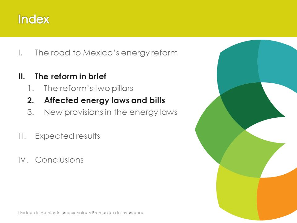 Unidad de Asuntos Internacionales y Promoción de Inversiones I.The road to Mexicos energy reform II.The reform in brief 1.The reforms two pillars 2.Affected energy laws and bills 3.New provisions in the energy laws III.Expected results IV.Conclusions