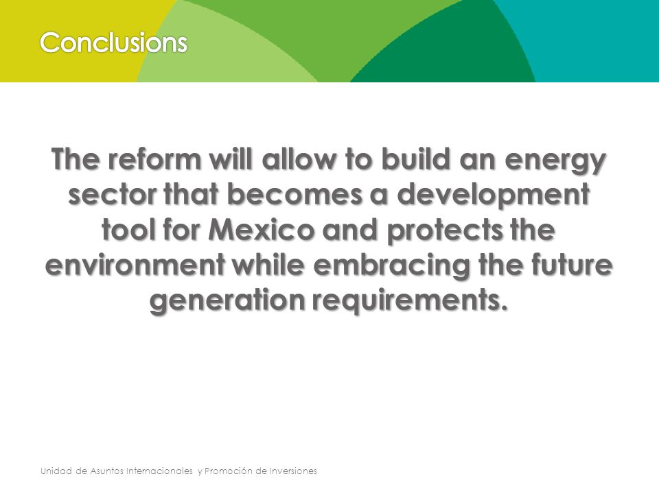 Unidad de Asuntos Internacionales y Promoción de Inversiones The reform will allow to build an energy sector that becomes a development tool for Mexico and protects the environment while embracing the future generation requirements.