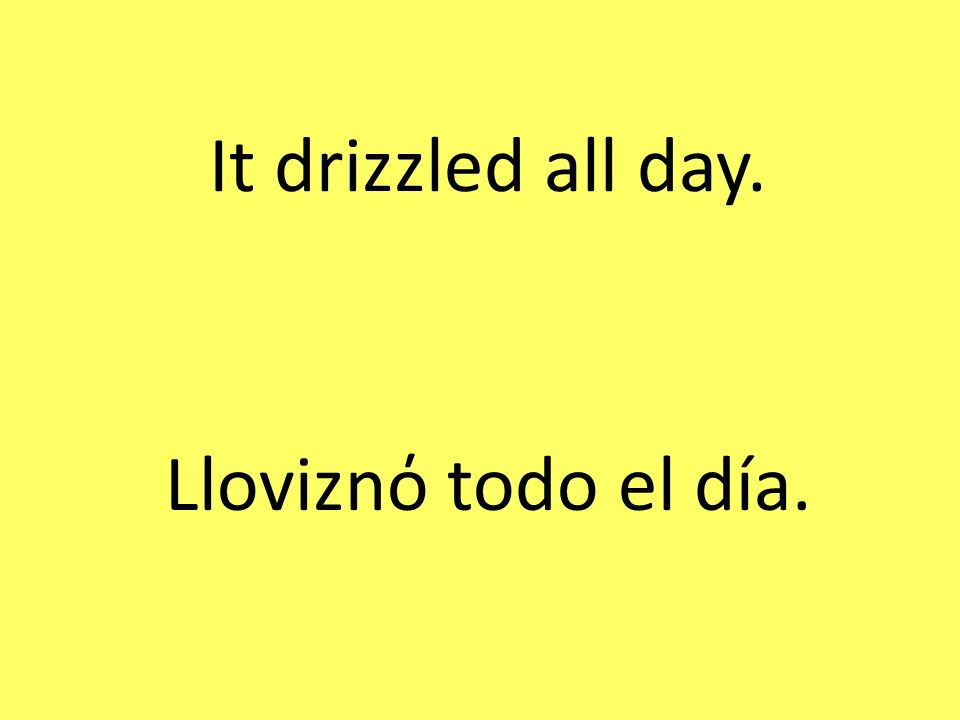 It drizzled all day. Lloviznό todo el día.