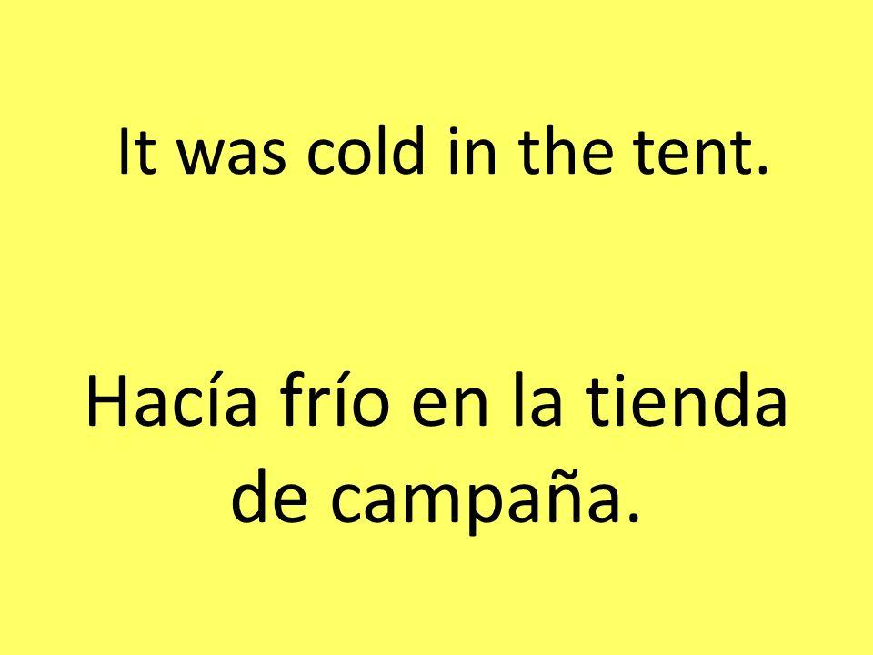 It was cold in the tent. Hacía frío en la tienda de campaña.