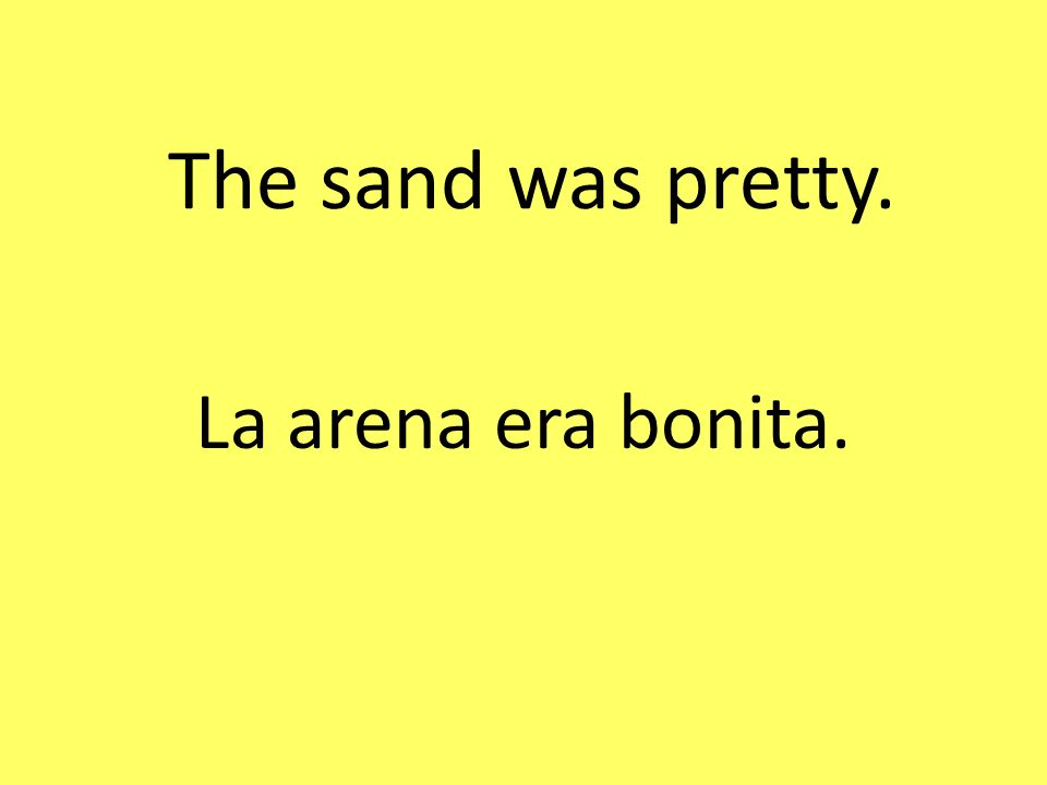 The sand was pretty. La arena era bonita.