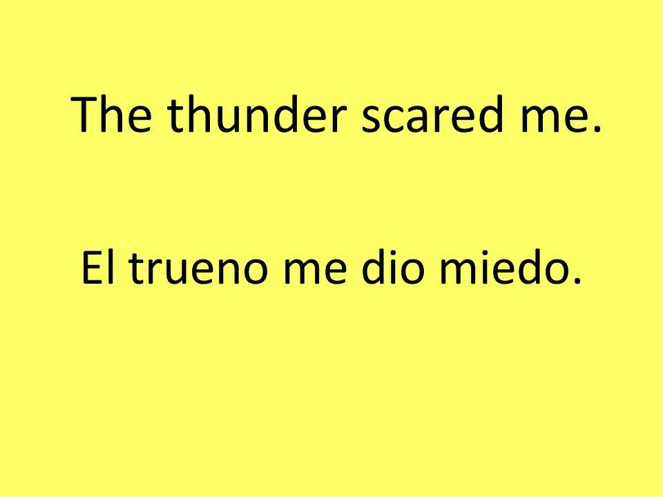The thunder scared me. El trueno me dio miedo.