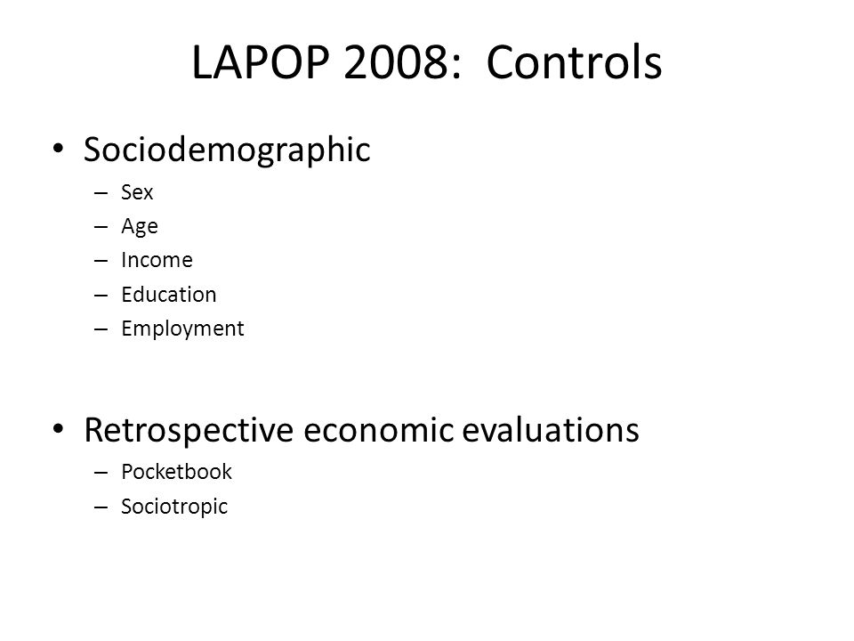 LAPOP 2008: Controls Sociodemographic – Sex – Age – Income – Education – Employment Retrospective economic evaluations – Pocketbook – Sociotropic