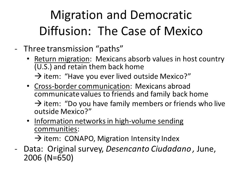 Migration and Democratic Diffusion: The Case of Mexico -Three transmission paths Return migration: Mexicans absorb values in host country (U.S.) and retain them back home item: Have you ever lived outside Mexico.