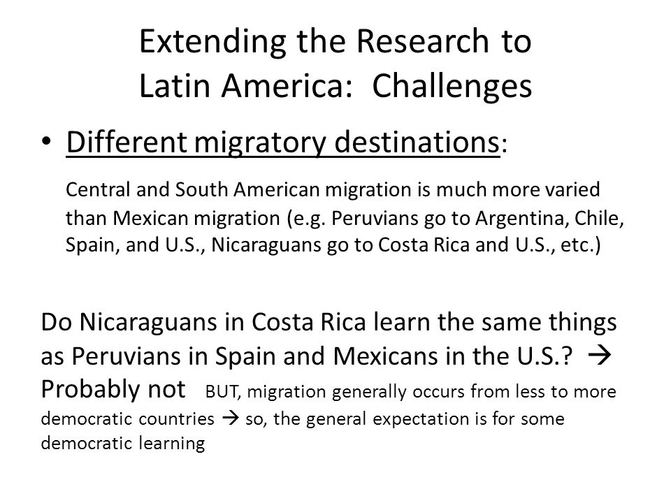 Extending the Research to Latin America: More Challenges Different reasons for migrating: Mexican migration has been almost exclusively economic and familial, but Central and South American migration has also been political and related to natural disasters Do economic migrants, political migrants, family reunification migrants and refugees from natural disasters have the same predisposition toward political learning Again, probably not
