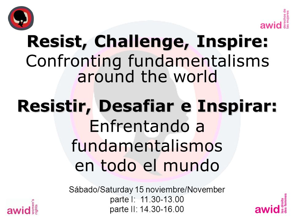 Resist, Challenge, Inspire: Confronting fundamentalisms around the world Resistir, Desafiar e Inspirar: Enfrentando a fundamentalismos en todo el mundo Sábado/Saturday 15 noviembre/November parte I: 11.30-13.00 parte II: 14.30-16.00