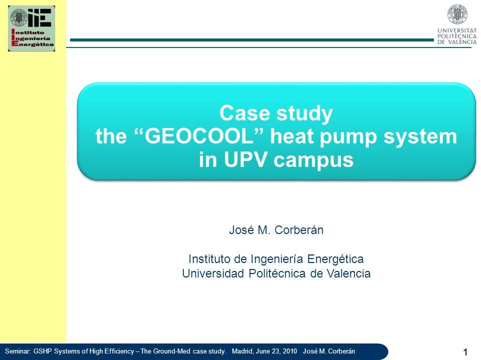 Case study the GEOCOOL heat pump system in UPV campus 1 José M. Corberán Instituto de Ingeniería Energética Universidad Politécnica de Valencia Semina
