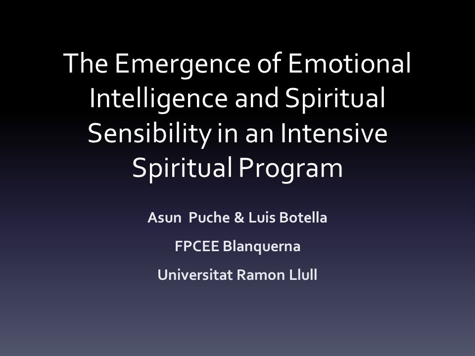 The Emergence of Emotional Intelligence and Spiritual Sensibility in an Intensive Spiritual Program Asun Puche & Luis Botella FPCEE Blanquerna Universitat Ramon Llull