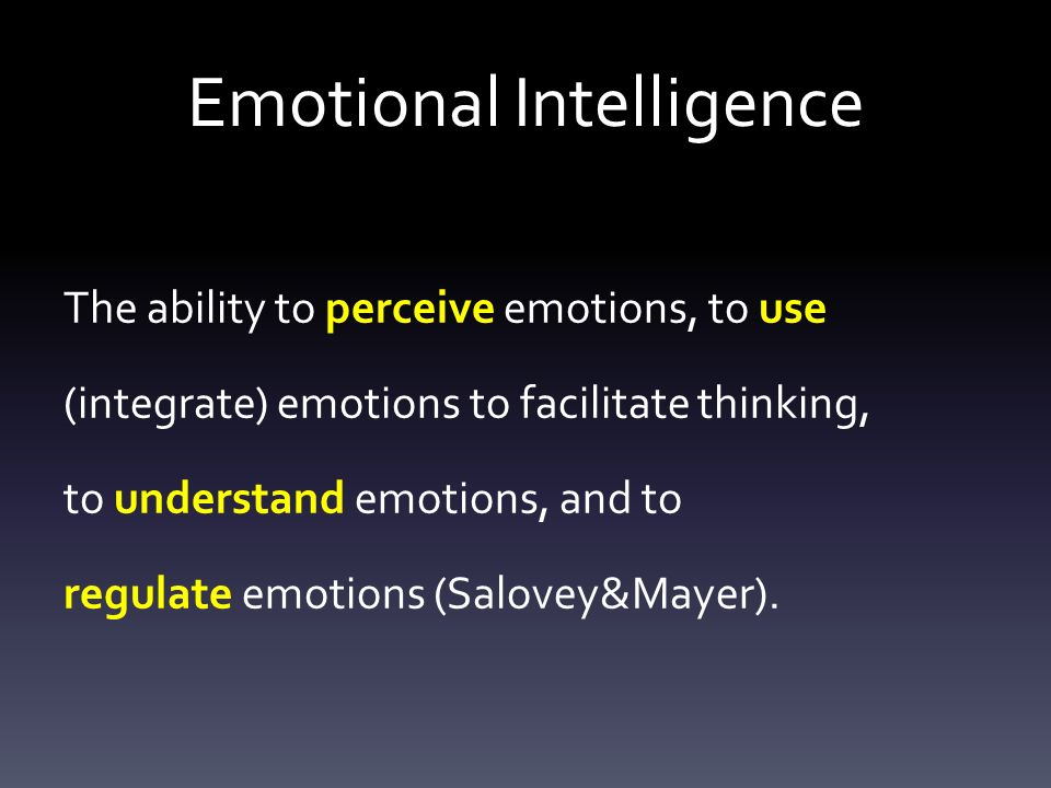 Emotional Intelligence The ability to perceive emotions, to use (integrate) emotions to facilitate thinking, to understand emotions, and to regulate emotions (Salovey&Mayer).