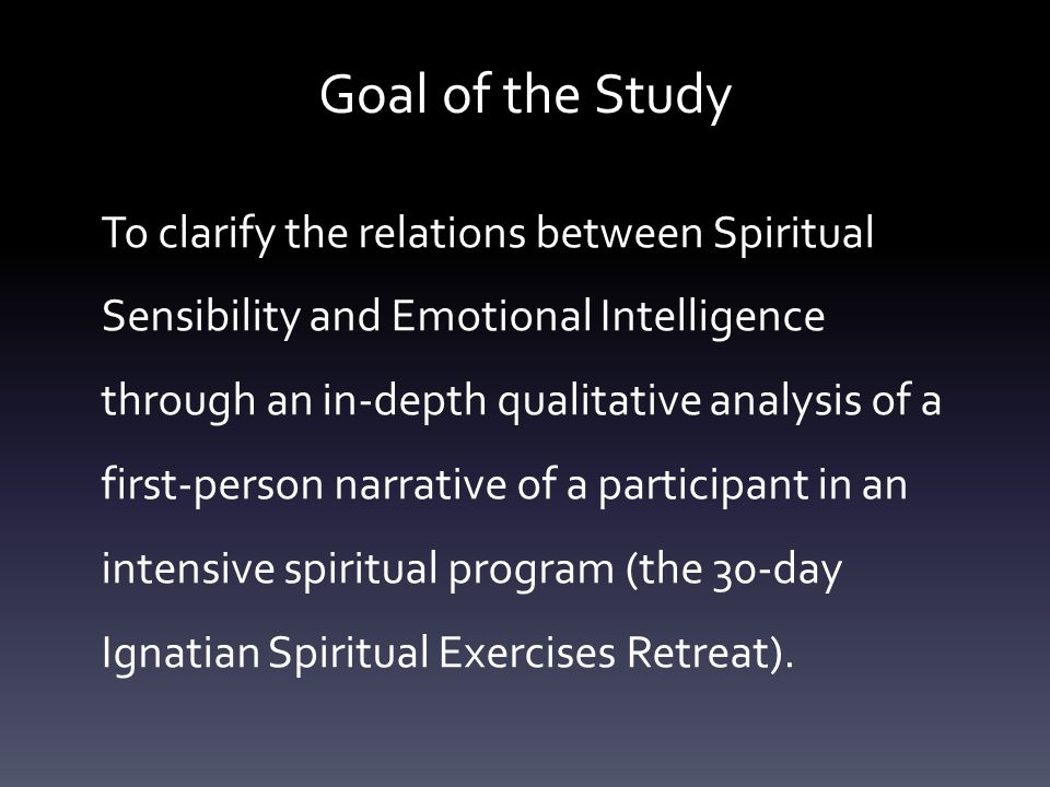 Goal of the Study To clarify the relations between Spiritual Sensibility and Emotional Intelligence through an in-depth qualitative analysis of a first-person narrative of a participant in an intensive spiritual program (the 30-day Ignatian Spiritual Exercises Retreat).