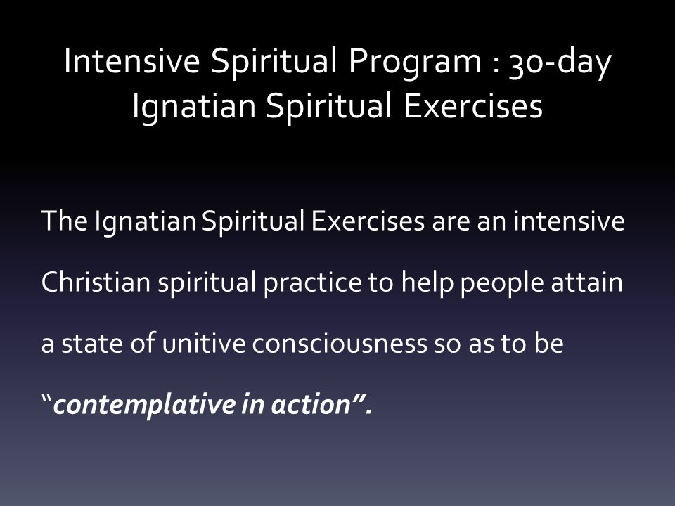 Intensive Spiritual Program : 30-day Ignatian Spiritual Exercises The Ignatian Spiritual Exercises are an intensive Christian spiritual practice to help people attain a state of unitive consciousness so as to be contemplative in action.