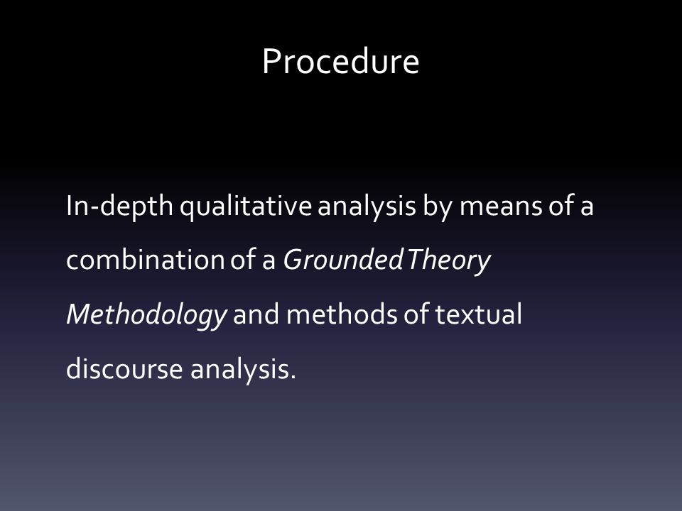 Procedure In-depth qualitative analysis by means of a combination of a Grounded Theory Methodology and methods of textual discourse analysis.