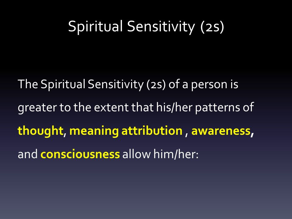 Spiritual Sensitivity (2s) The Spiritual Sensitivity (2s) of a person is greater to the extent that his/her patterns of thought, meaning attribution, awareness, and consciousness allow him/her: