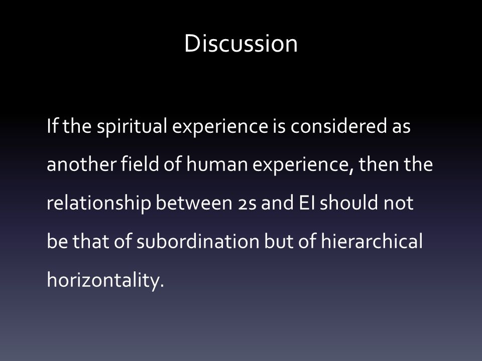 Discussion If the spiritual experience is considered as another field of human experience, then the relationship between 2s and EI should not be that of subordination but of hierarchical horizontality.