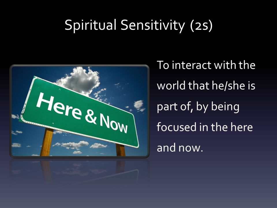 To interact with the world that he/she is part of, by being focused in the here and now.