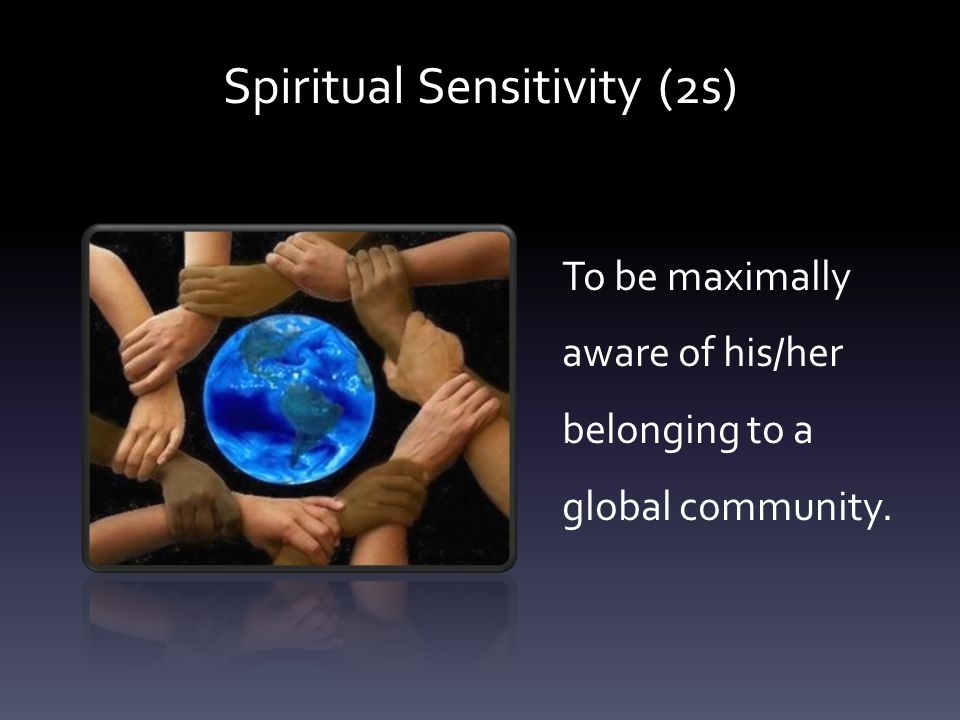 To be maximally aware of his/her belonging to a global community. Spiritual Sensitivity (2s)
