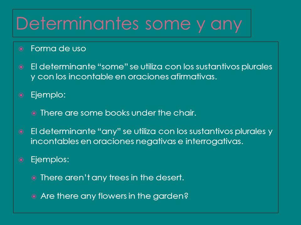 Determinantes some y any Forma de uso El determinante some se utiliza con los sustantivos plurales y con los incontable en oraciones afirmativas. Ejem