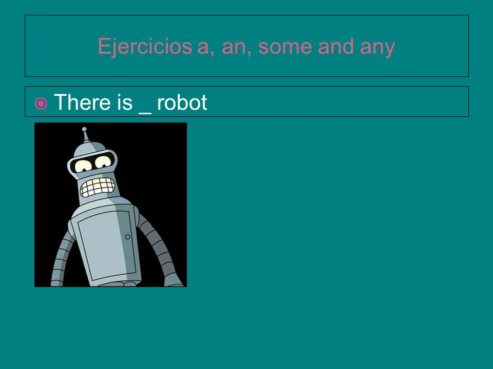 Ejercicios a, an, some and any There is _ robot