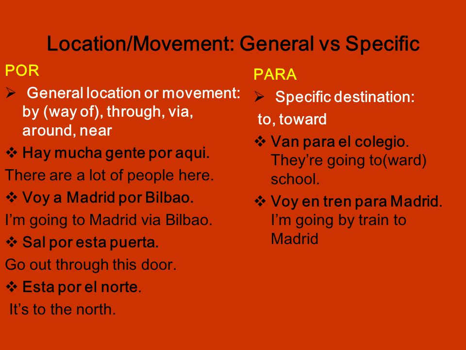 Location/Movement: General vs Specific POR General location or movement: by (way of), through, via, around, near Hay mucha gente por aqui.