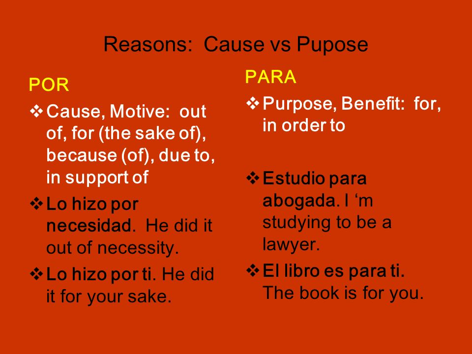 Reasons: Cause vs Pupose POR Cause, Motive: out of, for (the sake of), because (of), due to, in support of Lo hizo por necesidad.