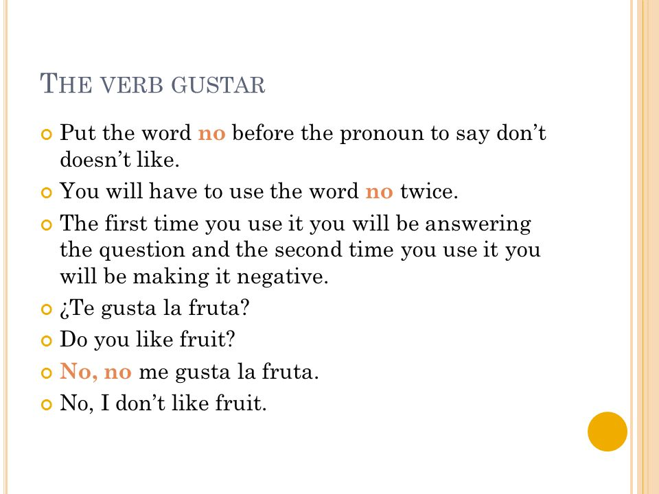 T HE VERB GUSTAR Put the word no before the pronoun to say dont doesnt like.
