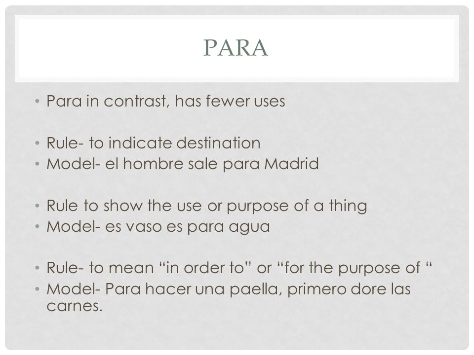 PARA Para in contrast, has fewer uses Rule- to indicate destination Model- el hombre sale para Madrid Rule to show the use or purpose of a thing Model