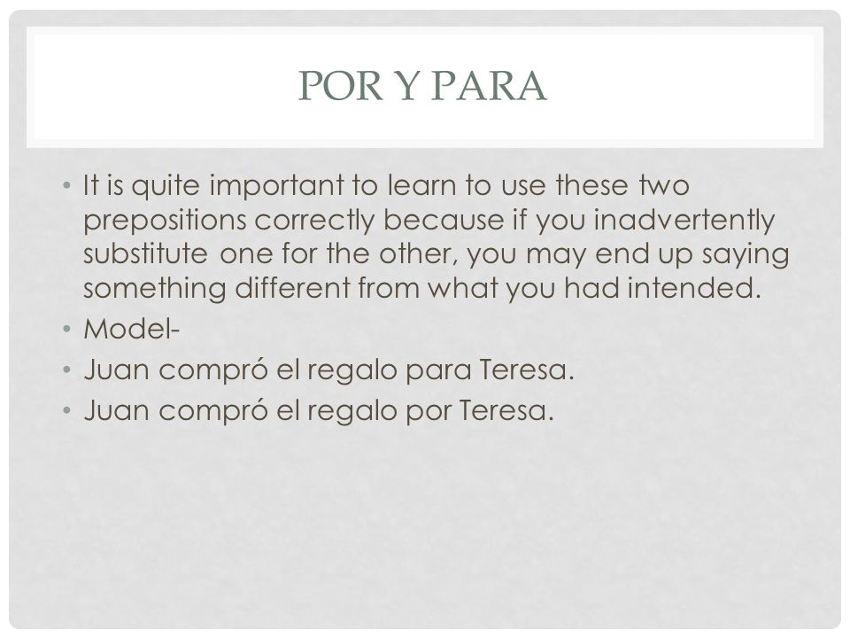 POR Y PARA It is quite important to learn to use these two prepositions correctly because if you inadvertently substitute one for the other, you may e