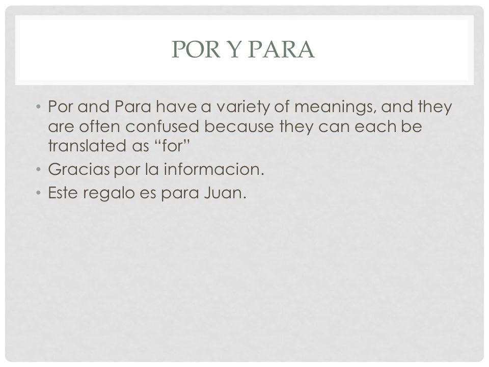 Por and Para have a variety of meanings, and they are often confused because they can each be translated as for Gracias por la informacion. Este regal