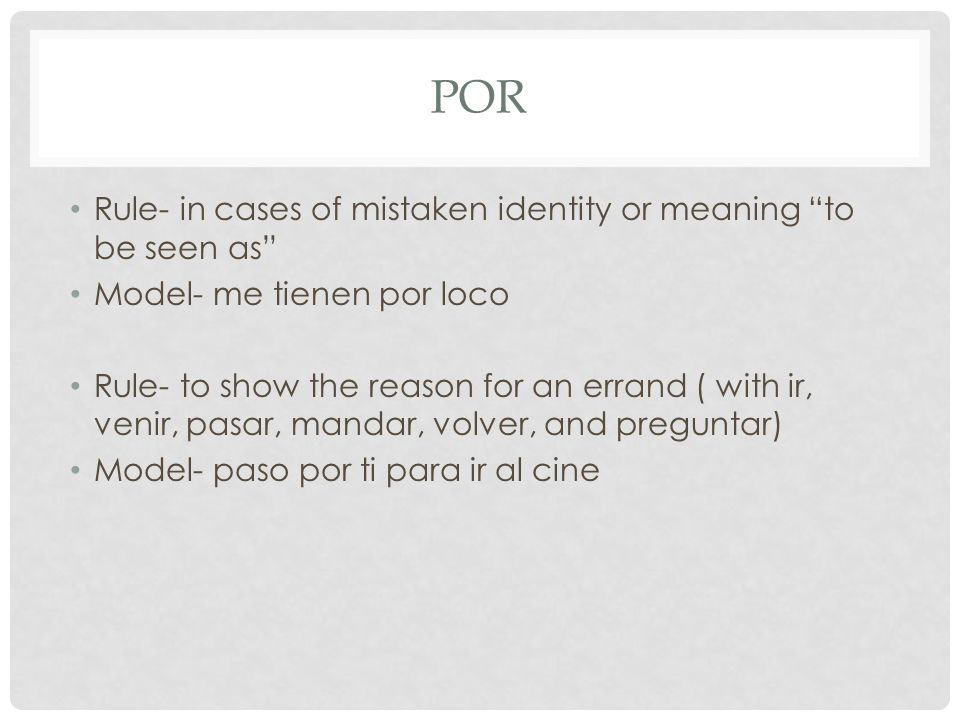 POR Rule- in cases of mistaken identity or meaning to be seen as Model- me tienen por loco Rule- to show the reason for an errand ( with ir, venir, pa