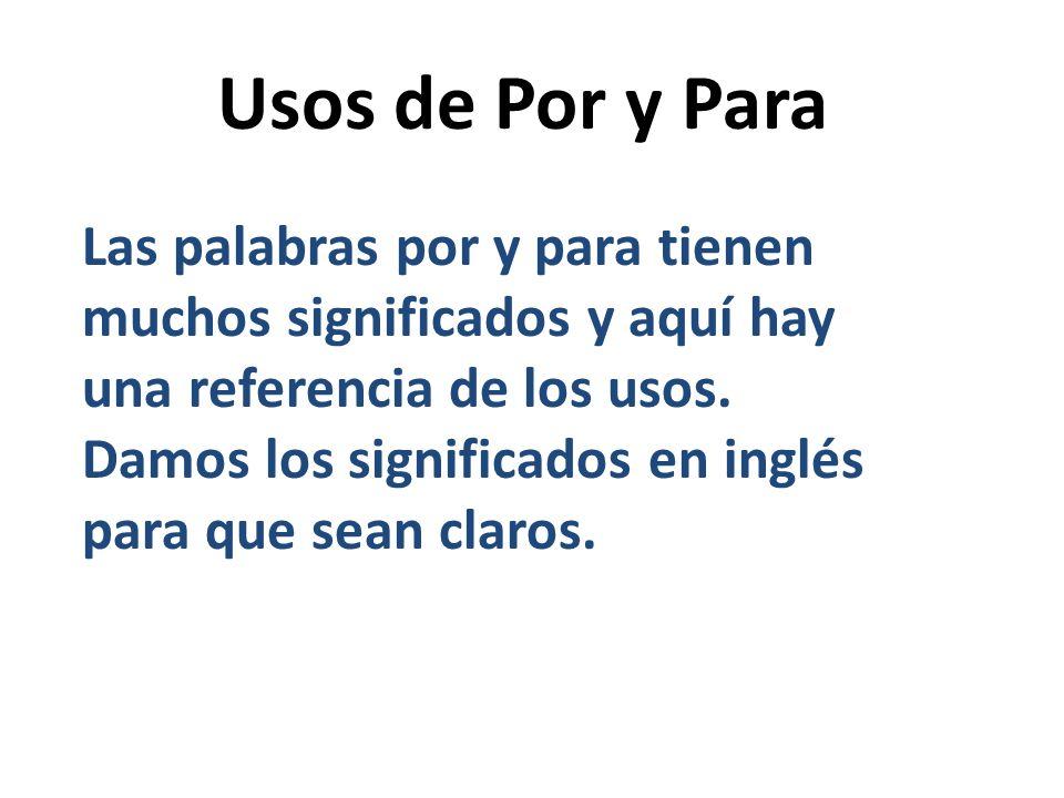 Usos de Por y Para Las palabras por y para tienen muchos significados y aquí hay una referencia de los usos. Damos los significados en inglés para que