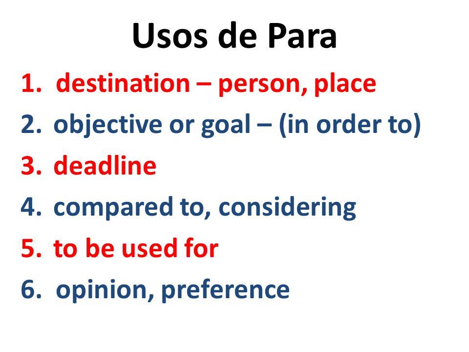 Usos de Para 1. destination – person, place 2. objective or goal – (in order to) 3. deadline 4. compared to, considering 5. to be used for 6. opinion,