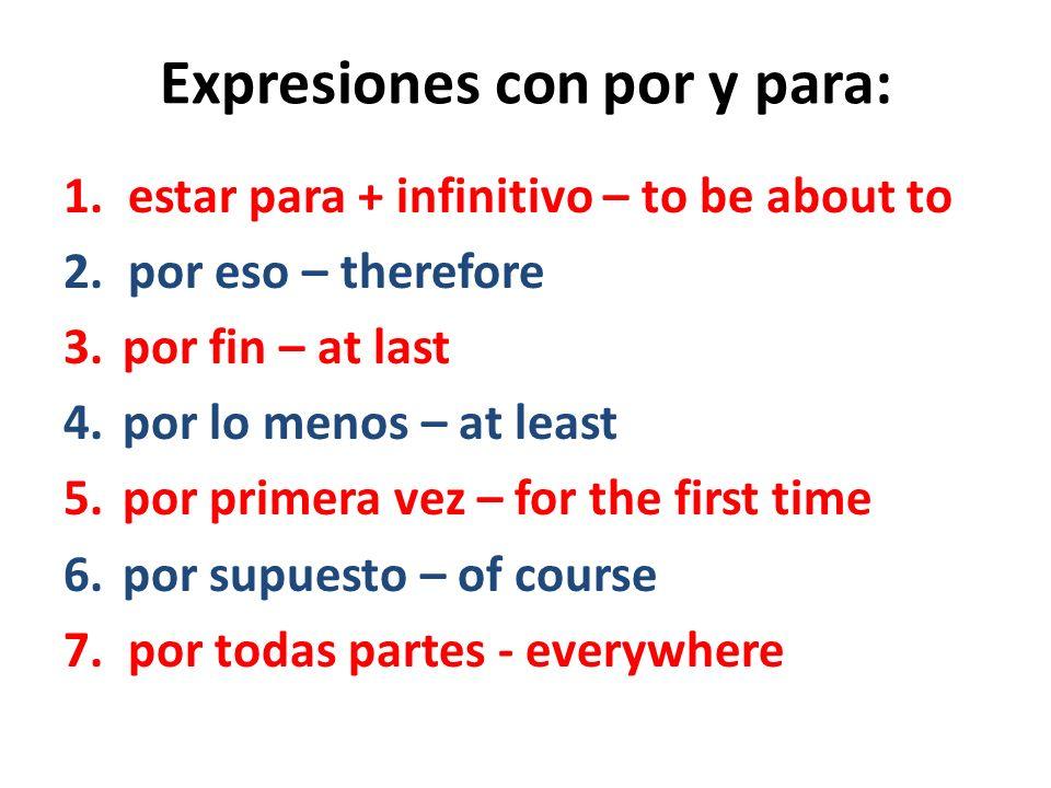 Expresiones con por y para: 1. estar para + infinitivo – to be about to 2. por eso – therefore 3.por fin – at last 4.por lo menos – at least 5.por pri