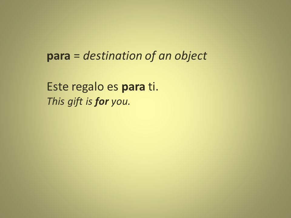 para = destination of an object Este regalo es para ti. This gift is for you.