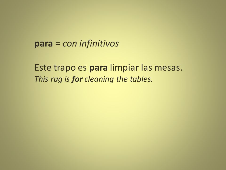 para = con infinitivos Este trapo es para limpiar las mesas. This rag is for cleaning the tables.