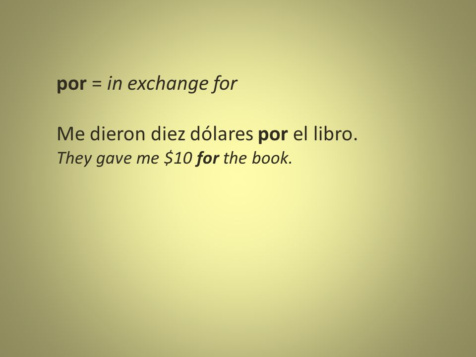 por = in exchange for Me dieron diez dólares por el libro. They gave me $10 for the book.